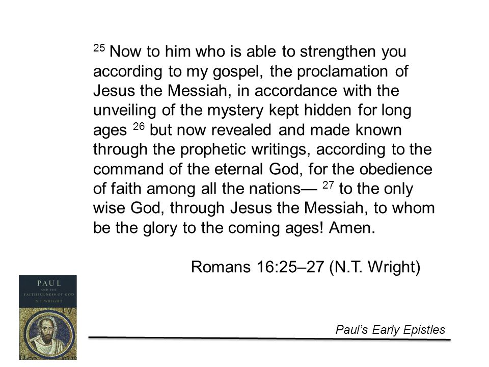 Paul's Early Epistles 25 Now to him who is able to strengthen you according to my gospel, the proclamation of Jesus the Messiah, in accordance with the unveiling of the mystery kept hidden for long ages 26 but now revealed and made known through the prophetic writings, according to the command of the eternal God, for the obedience of faith among all the nations— 27 to the only wise God, through Jesus the Messiah, to whom be the glory to the coming ages.