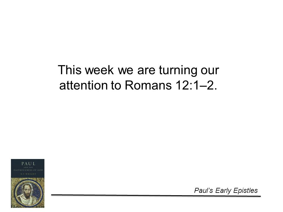 Paul's Early Epistles This week we are turning our attention to Romans 12:1–2.