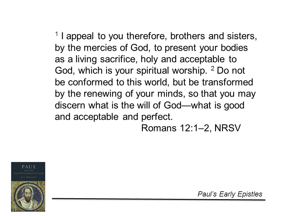 Paul's Early Epistles 1 I appeal to you therefore, brothers and sisters, by the mercies of God, to present your bodies as a living sacrifice, holy and acceptable to God, which is your spiritual worship.