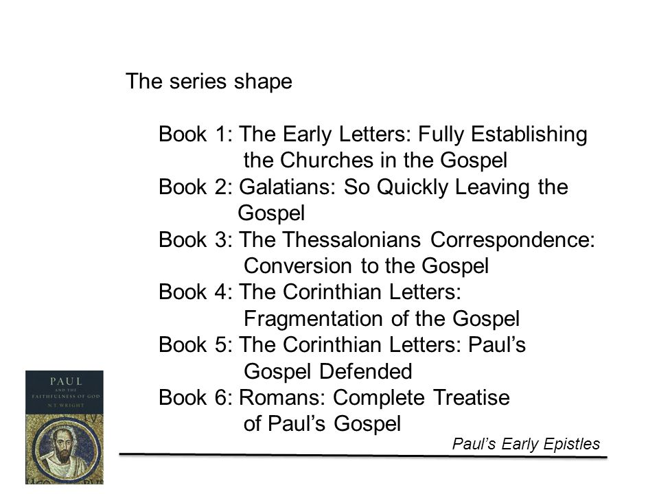 Paul's Early Epistles The series shape Book 1: The Early Letters: Fully Establishing the Churches in the Gospel Book 2: Galatians: So Quickly Leaving the Gospel Book 3: The Thessalonians Correspondence: Conversion to the Gospel Book 4: The Corinthian Letters: Fragmentation of the Gospel Book 5: The Corinthian Letters: Paul's Gospel Defended Book 6: Romans: Complete Treatise of Paul's Gospel