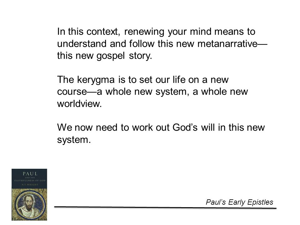 Paul's Early Epistles In this context, renewing your mind means to understand and follow this new metanarrative— this new gospel story.