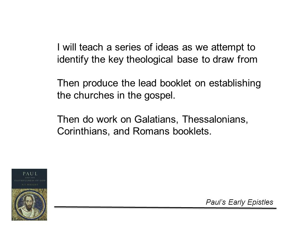 Paul's Early Epistles I will teach a series of ideas as we attempt to identify the key theological base to draw from Then produce the lead booklet on establishing the churches in the gospel.