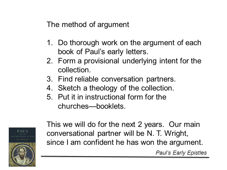 Paul's Early Epistles The method of argument 1.Do thorough work on the argument of each book of Paul's early letters.