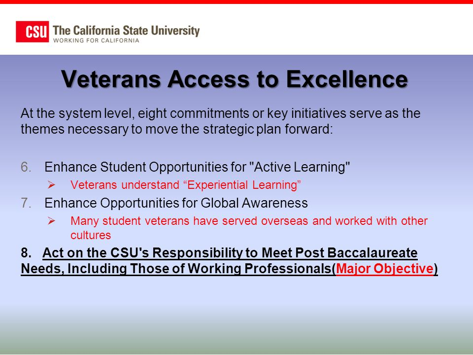 Veterans in Higher Education - Outlook  Military Drawdown –40,000 US Army by September 2015 –Possible 70,000 from 2018 to 2023  Closure of For-profit Colleges –Corinthian College System (1200+ veterans)  Veterans Accountability, Access, & Choice Act –In-state tuition for all veterans and dependents –Impact unknown – starts July 2015