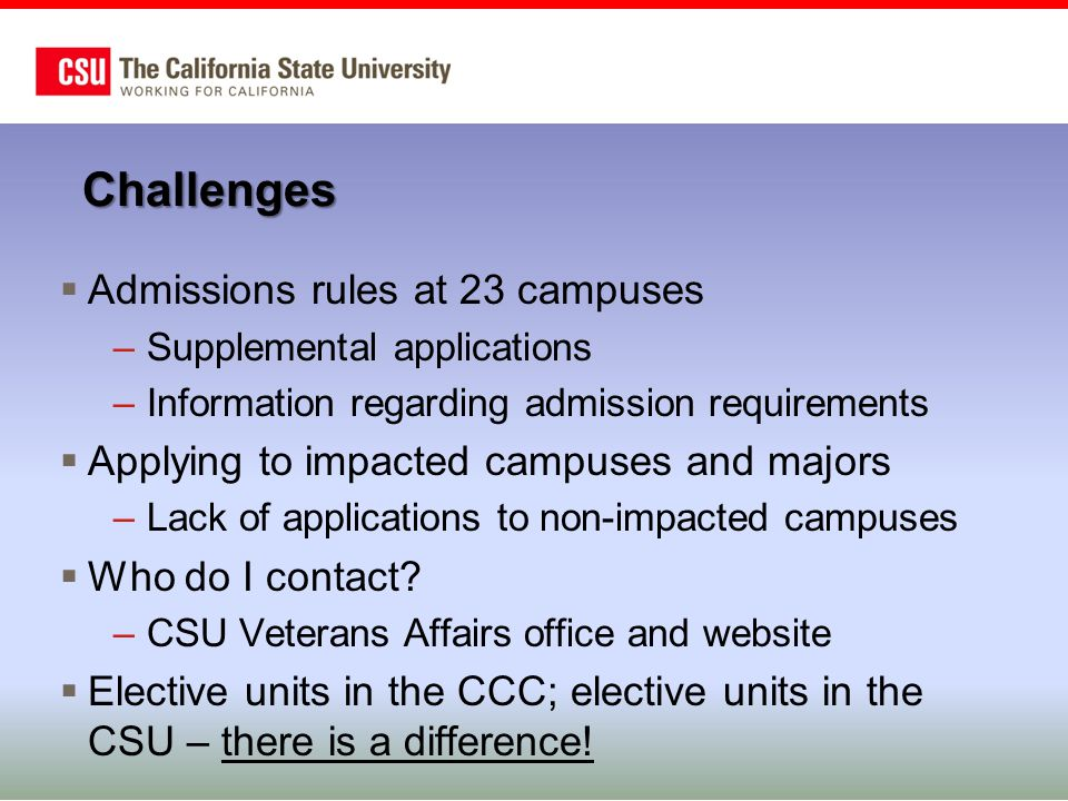 Challenges  Admissions rules at 23 campuses –Supplemental applications –Information regarding admission requirements  Applying to impacted campuses and majors –Lack of applications to non-impacted campuses  Who do I contact.