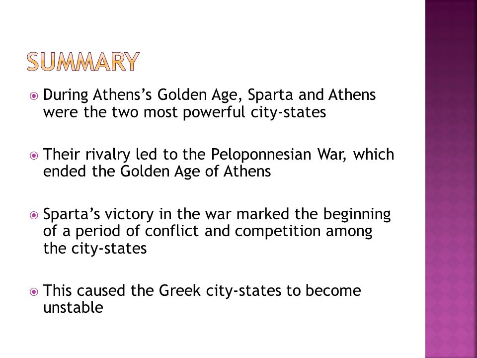  During Athens's Golden Age, Sparta and Athens were the two most powerful city-states  Their rivalry led to the Peloponnesian War, which ended the Golden Age of Athens  Sparta's victory in the war marked the beginning of a period of conflict and competition among the city-states  This caused the Greek city-states to become unstable