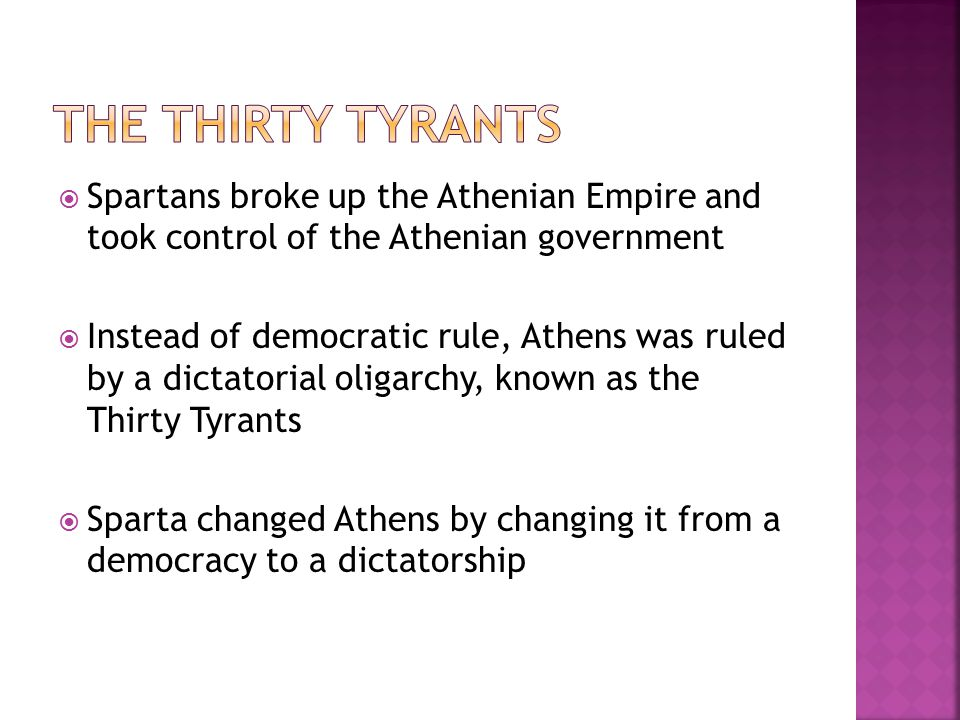  Spartans broke up the Athenian Empire and took control of the Athenian government  Instead of democratic rule, Athens was ruled by a dictatorial oligarchy, known as the Thirty Tyrants  Sparta changed Athens by changing it from a democracy to a dictatorship