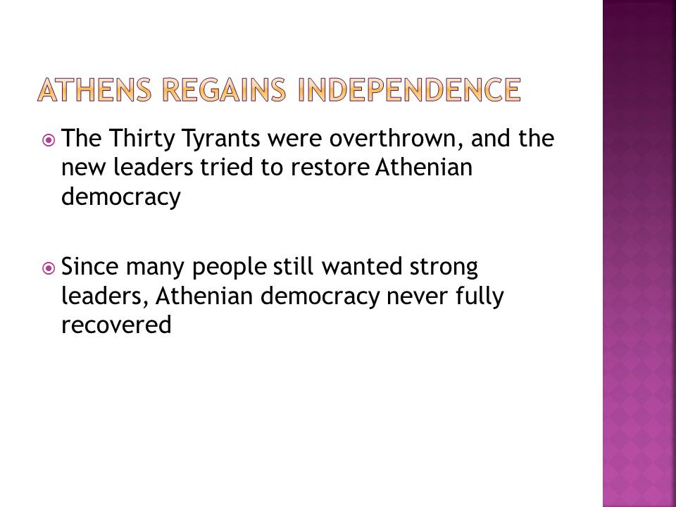  The Thirty Tyrants were overthrown, and the new leaders tried to restore Athenian democracy  Since many people still wanted strong leaders, Athenian democracy never fully recovered