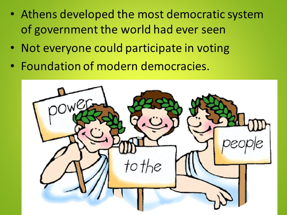 Athens developed the most democratic system of government the world had ever seen Not everyone could participate in voting Foundation of modern democr