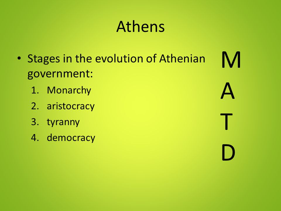 Athens Stages in the evolution of Athenian government: 1.Monarchy 2.aristocracy 3.tyranny 4.democracy MATDMATD