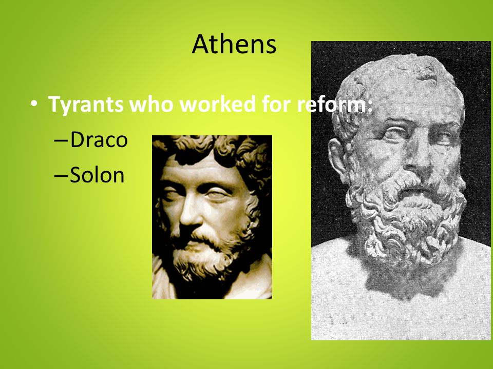 Athens Tyrants who worked for reform: – Draco – Solon