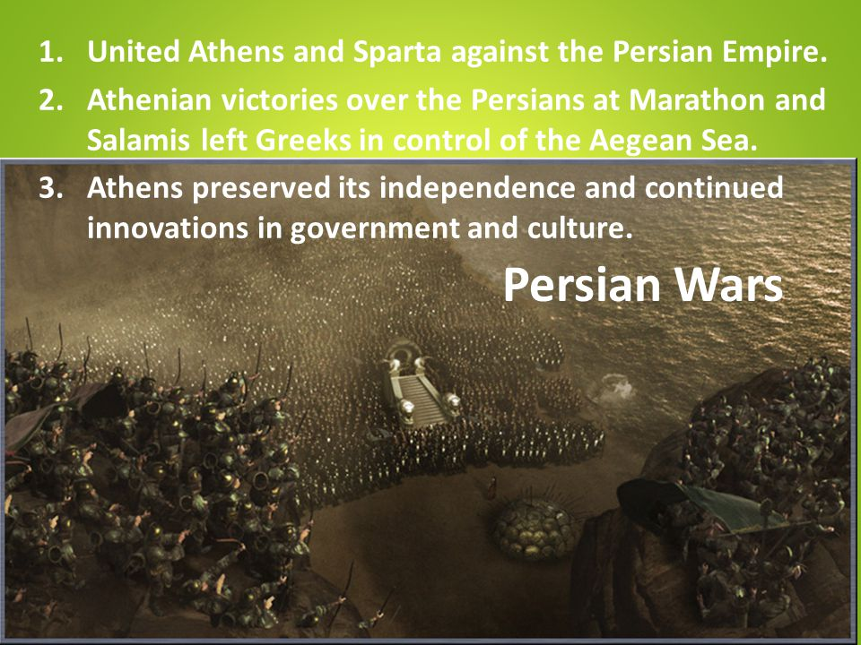 Persian Wars 1.United Athens and Sparta against the Persian Empire. 2.Athenian victories over the Persians at Marathon and Salamis left Greeks in cont