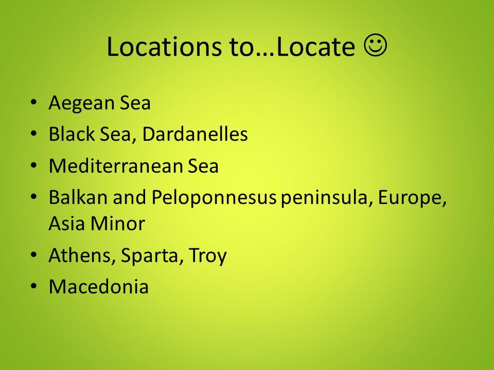 Locations to…Locate Aegean Sea Black Sea, Dardanelles Mediterranean Sea Balkan and Peloponnesus peninsula, Europe, Asia Minor Athens, Sparta, Troy Macedonia