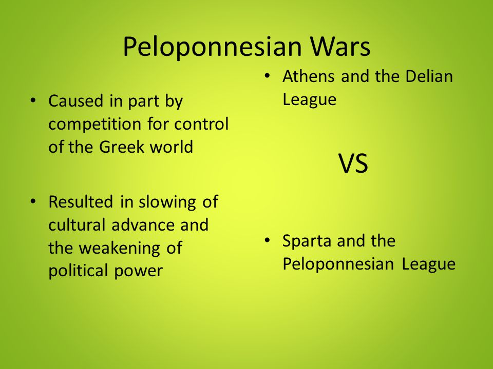 Peloponnesian Wars Athens and the Delian League VS Sparta and the Peloponnesian League Caused in part by competition for control of the Greek world Re