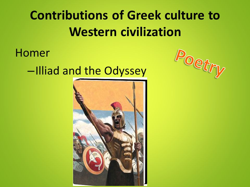 Contributions of Greek culture to Western civilization Homer – Illiad and the Odyssey