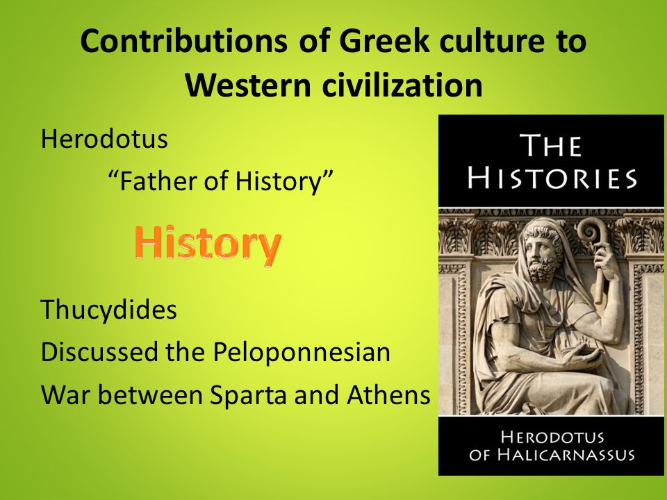 """Contributions of Greek culture to Western civilization Herodotus """"Father of History"""" Thucydides Discussed the Peloponnesian War between Sparta and Ath"""