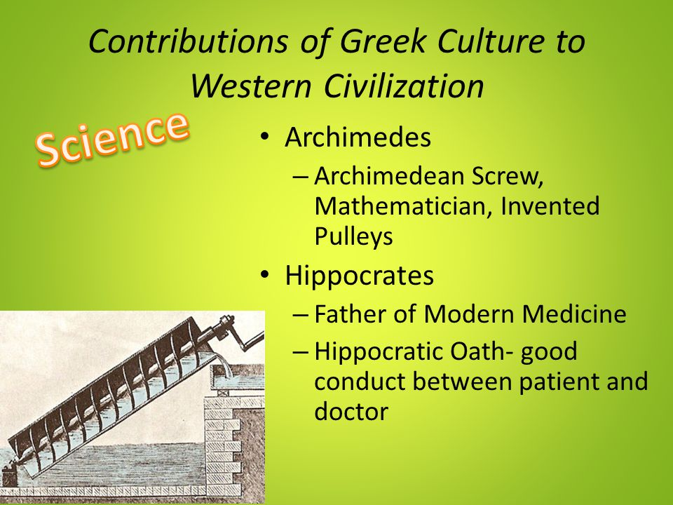 Contributions of Greek Culture to Western Civilization Archimedes – Archimedean Screw, Mathematician, Invented Pulleys Hippocrates – Father of Modern