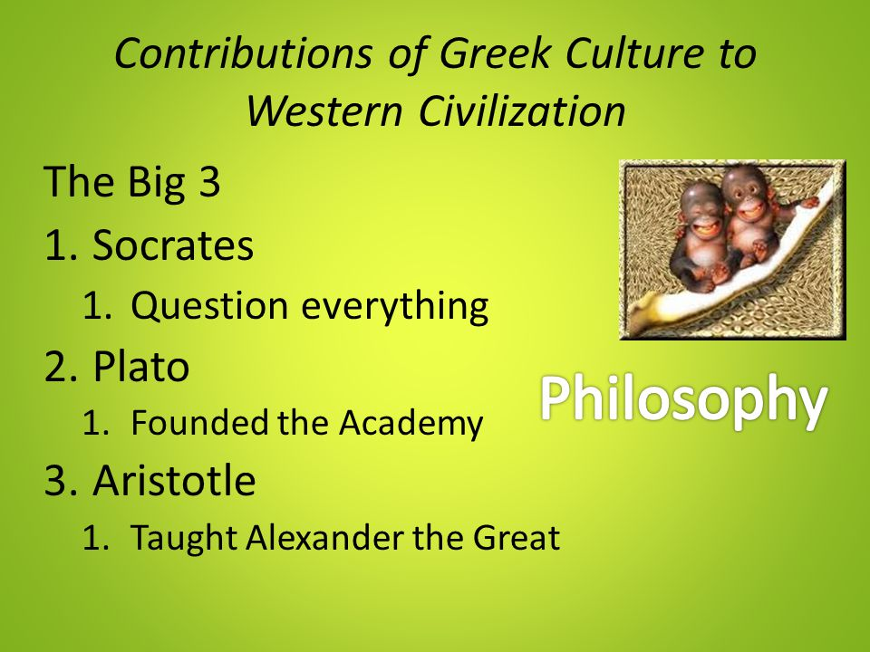 Contributions of Greek Culture to Western Civilization The Big 3 1.Socrates 1.Question everything 2.Plato 1.Founded the Academy 3.Aristotle 1.Taught A