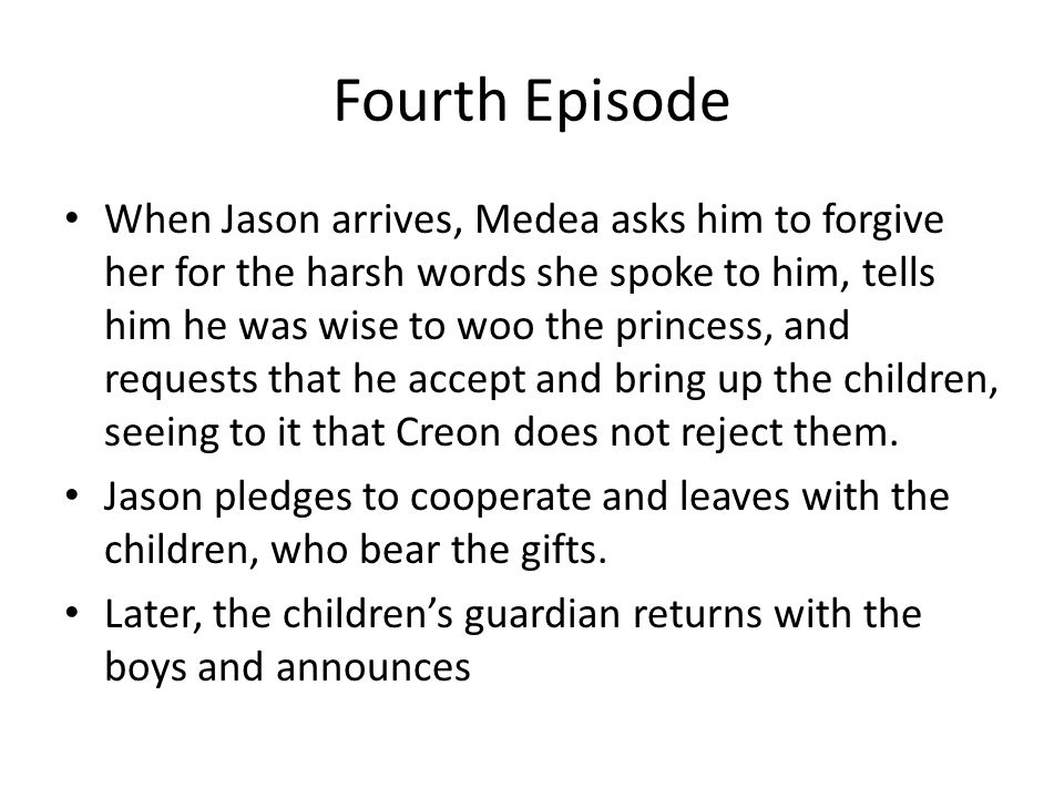 Fourth Episode When Jason arrives, Medea asks him to forgive her for the harsh words she spoke to him, tells him he was wise to woo the princess, and