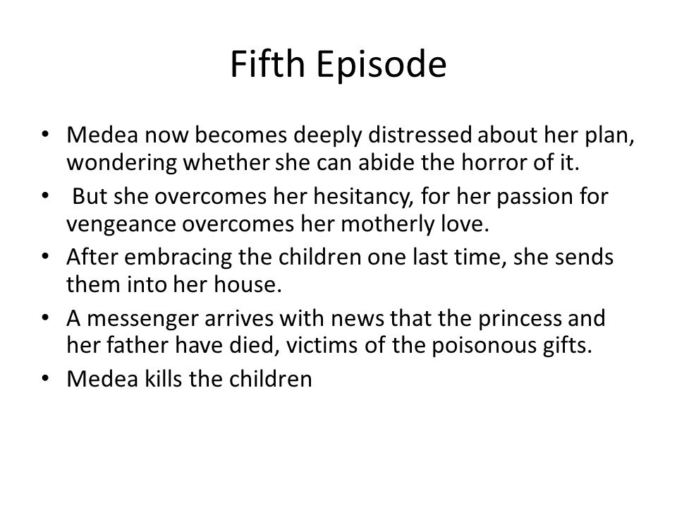 Fifth Episode Medea now becomes deeply distressed about her plan, wondering whether she can abide the horror of it. But she overcomes her hesitancy, f