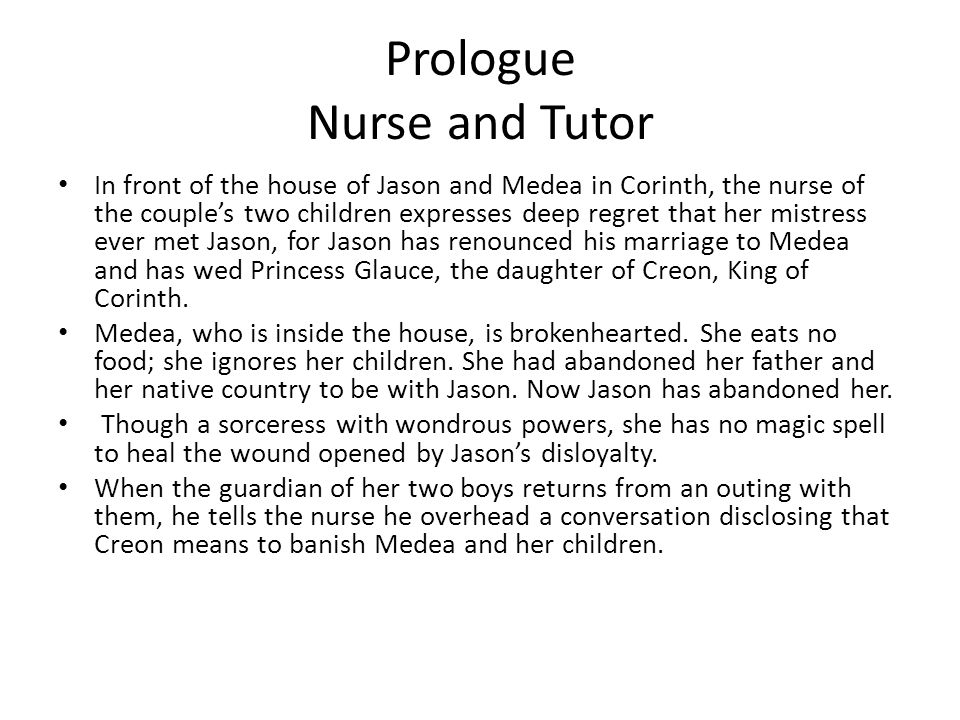 Prologue Nurse and Tutor In front of the house of Jason and Medea in Corinth, the nurse of the couple's two children expresses deep regret that her mi