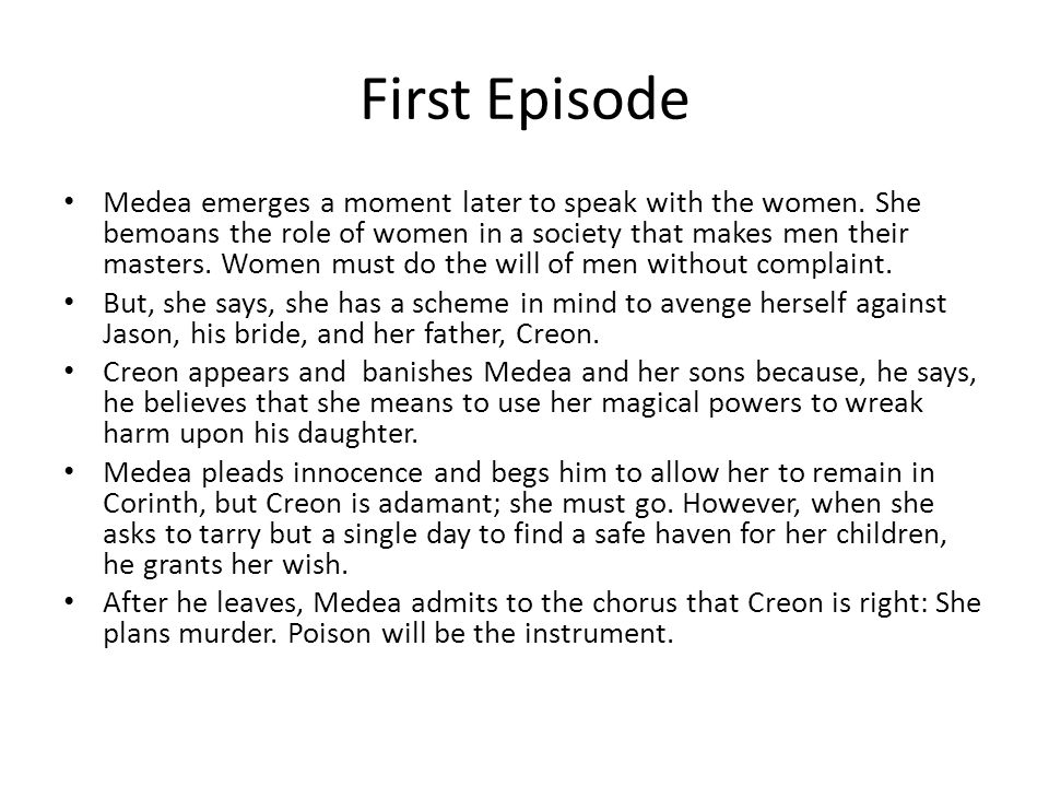 First Episode Medea emerges a moment later to speak with the women. She bemoans the role of women in a society that makes men their masters. Women mus