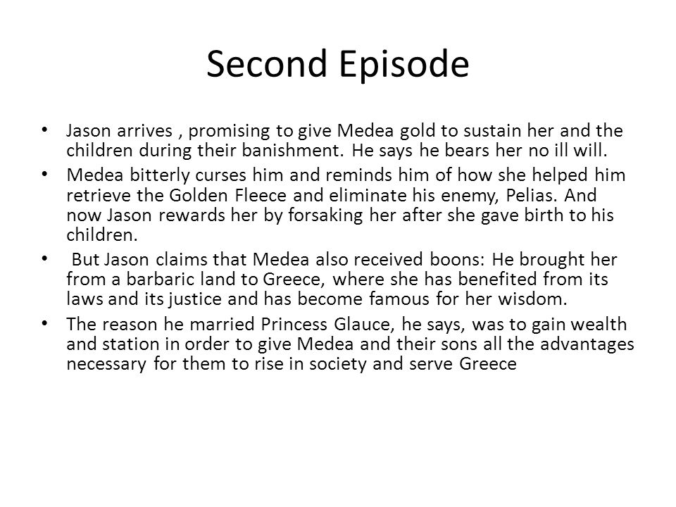 Second Episode Jason arrives, promising to give Medea gold to sustain her and the children during their banishment.