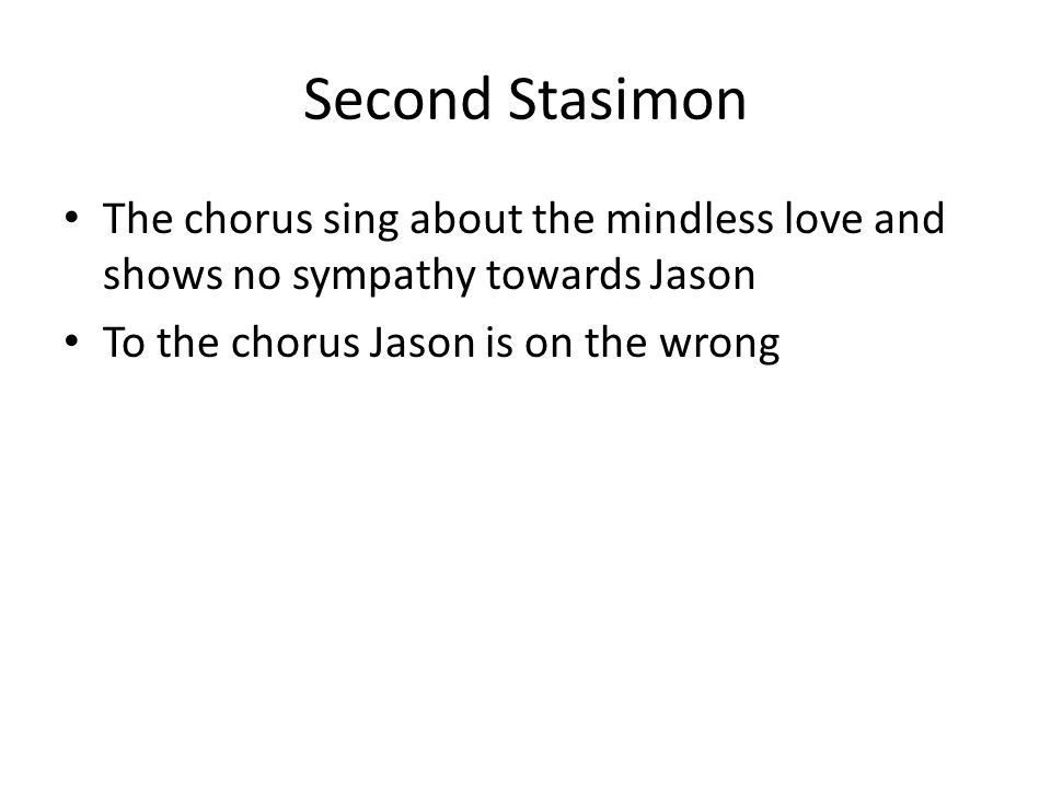 Second Stasimon The chorus sing about the mindless love and shows no sympathy towards Jason To the chorus Jason is on the wrong