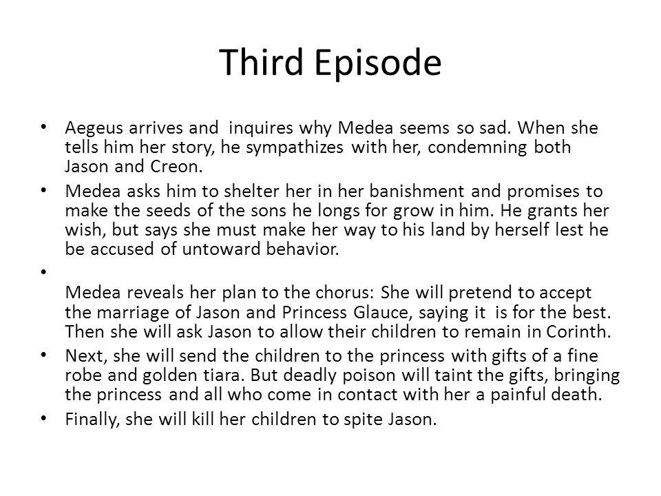 Third Episode Aegeus arrives and inquires why Medea seems so sad.