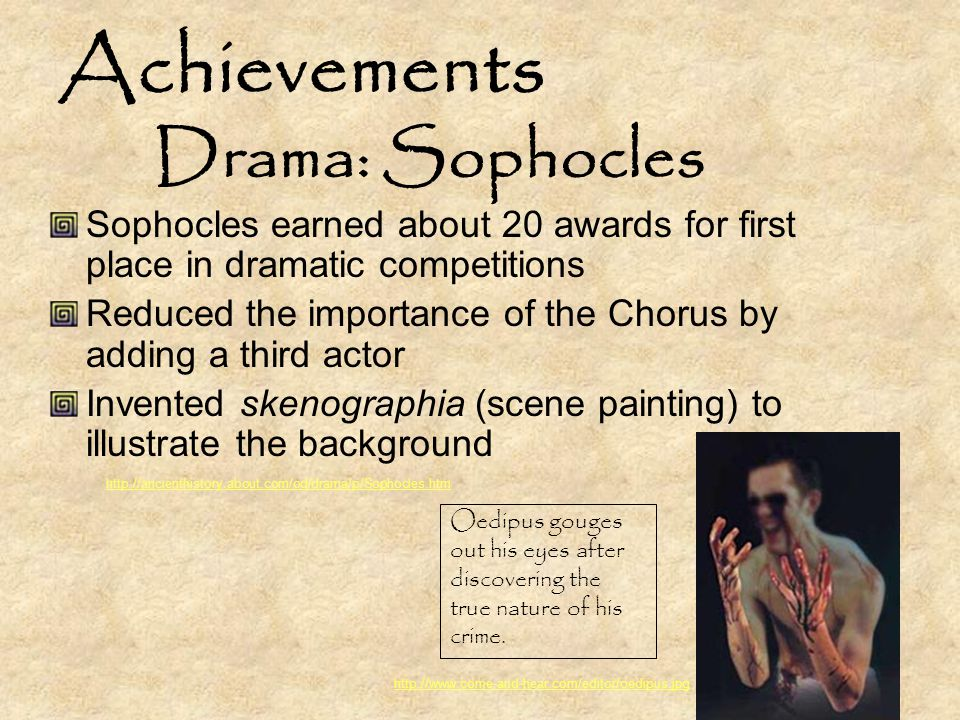 Achievements Drama: Sophocles Sophocles earned about 20 awards for first place in dramatic competitions Reduced the importance of the Chorus by adding a third actor Invented skenographia (scene painting) to illustrate the background Oedipus gouges out his eyes after discovering the true nature of his crime.