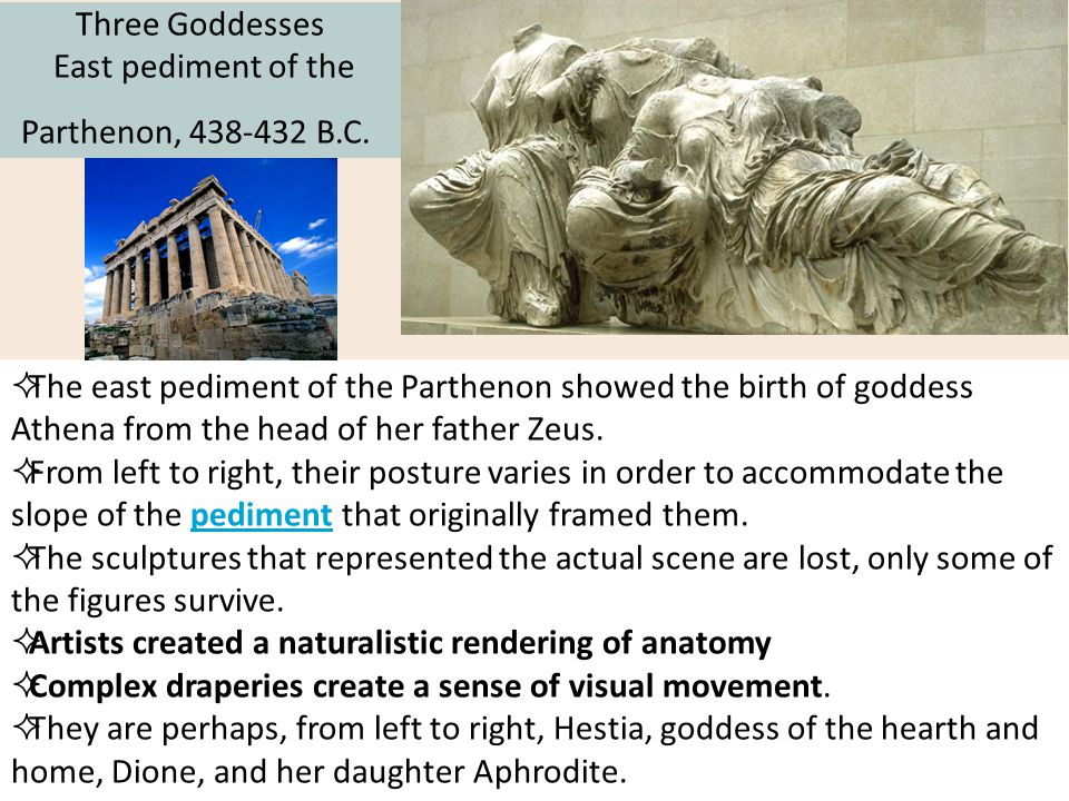 Three Goddesses East pediment of the Parthenon, 438-432 B.C.  The east pediment of the Parthenon showed the birth of goddess Athena from the head of