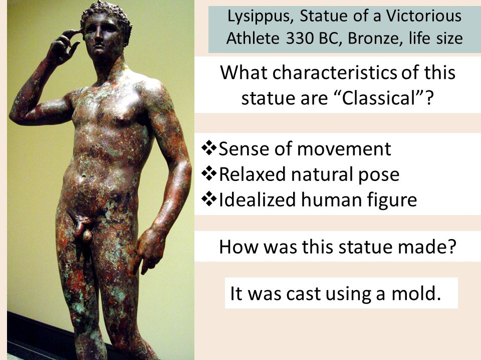 """Lysippus, Statue of a Victorious Athlete 330 BC, Bronze, life size What characteristics of this statue are """"Classical""""?  Sense of movement  Relaxed"""
