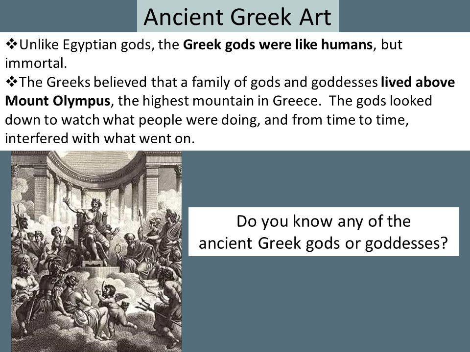 Ancient Greek Art  Unlike Egyptian gods, the Greek gods were like humans, but immortal.  The Greeks believed that a family of gods and goddesses liv