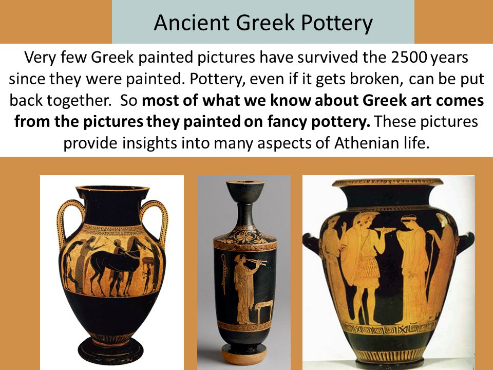Ancient Greek Pottery Very few Greek painted pictures have survived the 2500 years since they were painted. Pottery, even if it gets broken, can be pu