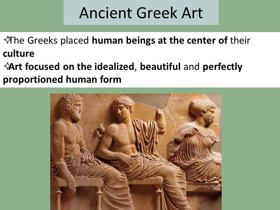Ancient Greek Art  The Greeks placed human beings at the center of their culture  Art focused on the idealized, beautiful and perfectly proportioned
