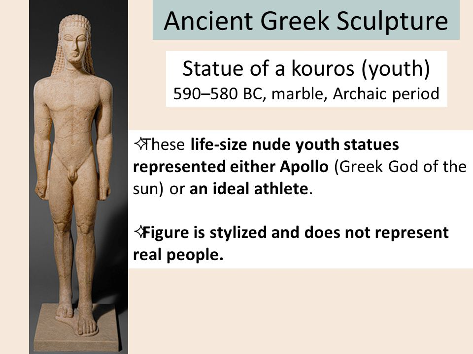 Ancient Greek Sculpture  These life-size nude youth statues represented either Apollo (Greek God of the sun) or an ideal athlete.  Figure is stylize