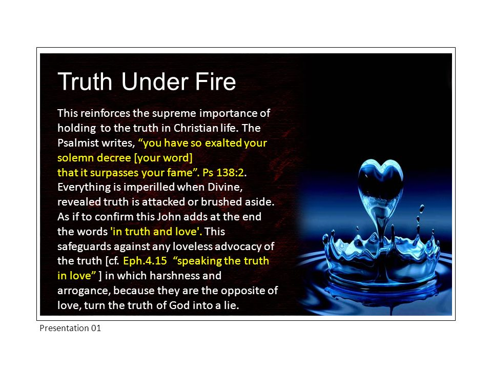 "Presentation 01 Truth Under Fire This reinforces the supreme importance of holding to the truth in Christian life. The Psalmist writes, ""you have so e"