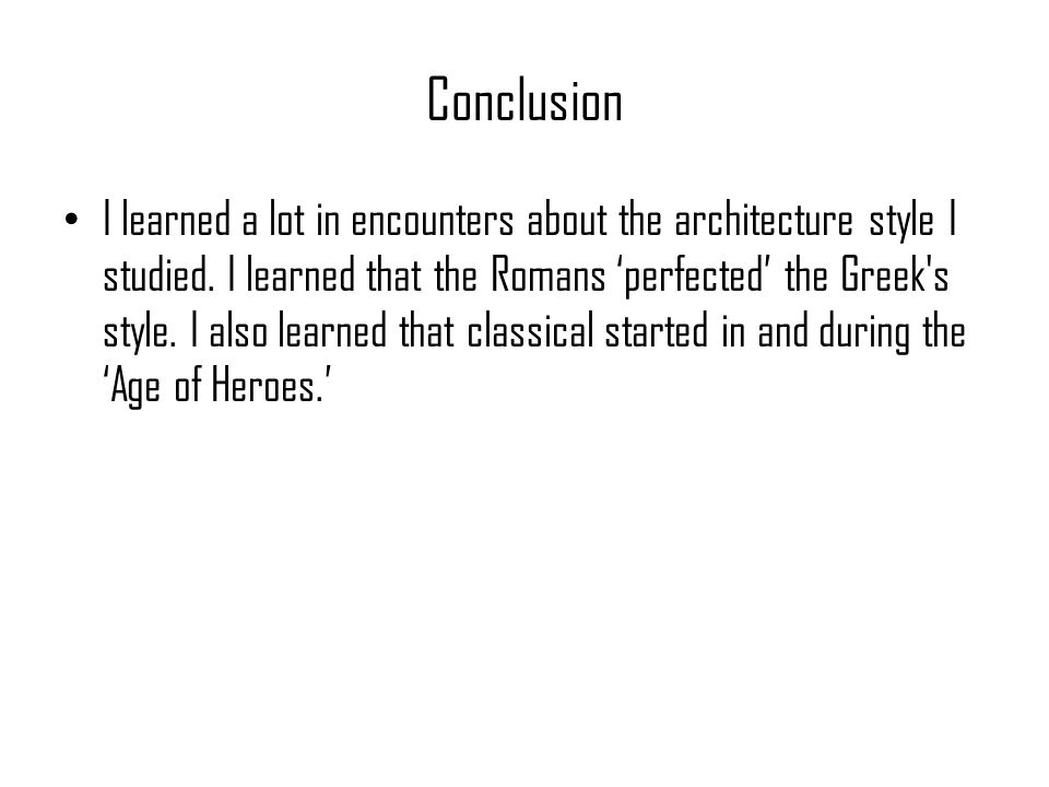Conclusion I learned a lot in encounters about the architecture style I studied. I learned that the Romans 'perfected' the Greek's style. I also learn