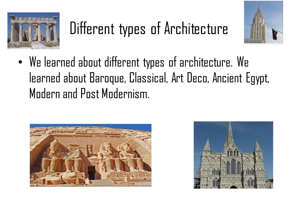 Different types of Architecture We learned about different types of architecture. We learned about Baroque, Classical, Art Deco, Ancient Egypt, Modern