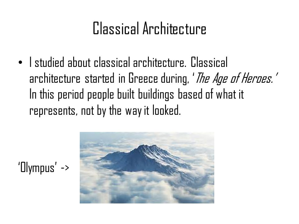 Classical Architecture I studied about classical architecture. Classical architecture started in Greece during, 'The Age of Heroes.' In this period pe