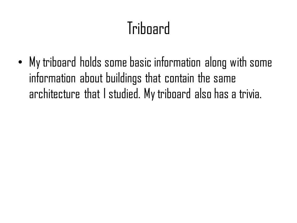 Triboard My triboard holds some basic information along with some information about buildings that contain the same architecture that I studied. My tr