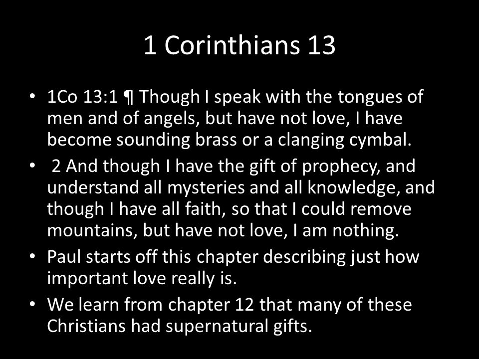 1 Corinthians 13 1Co 13:1 ¶ Though I speak with the tongues of men and of angels, but have not love, I have become sounding brass or a clanging cymbal.