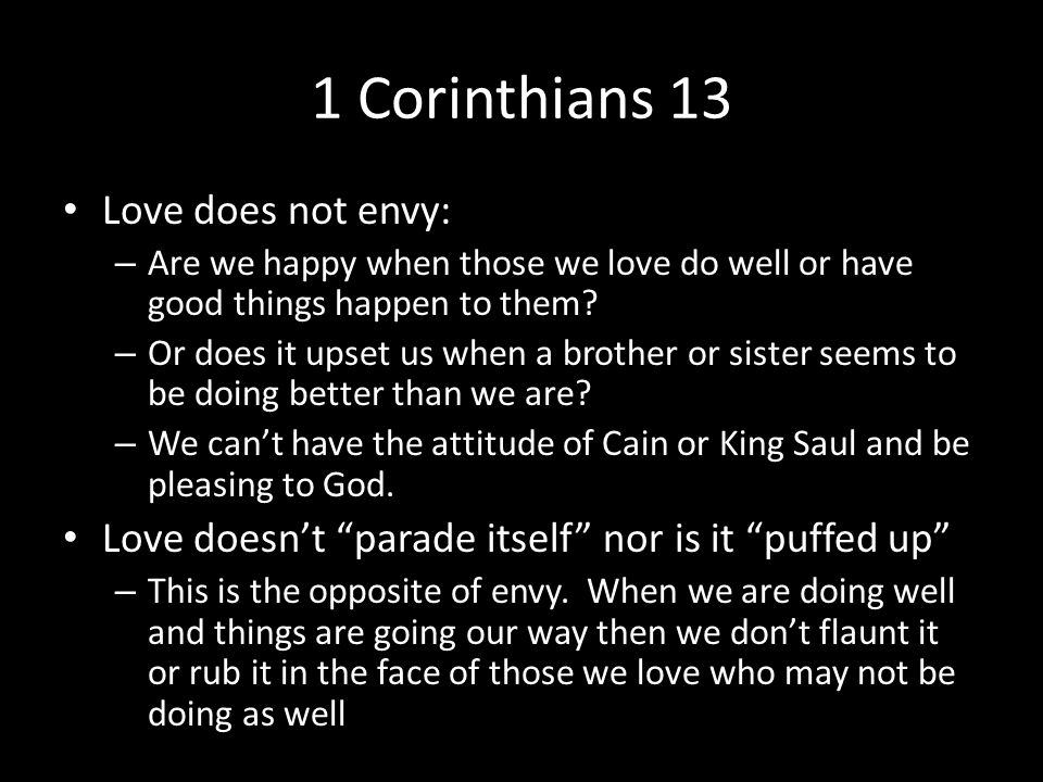 1 Corinthians 13 Love does not envy: – Are we happy when those we love do well or have good things happen to them? – Or does it upset us when a brothe