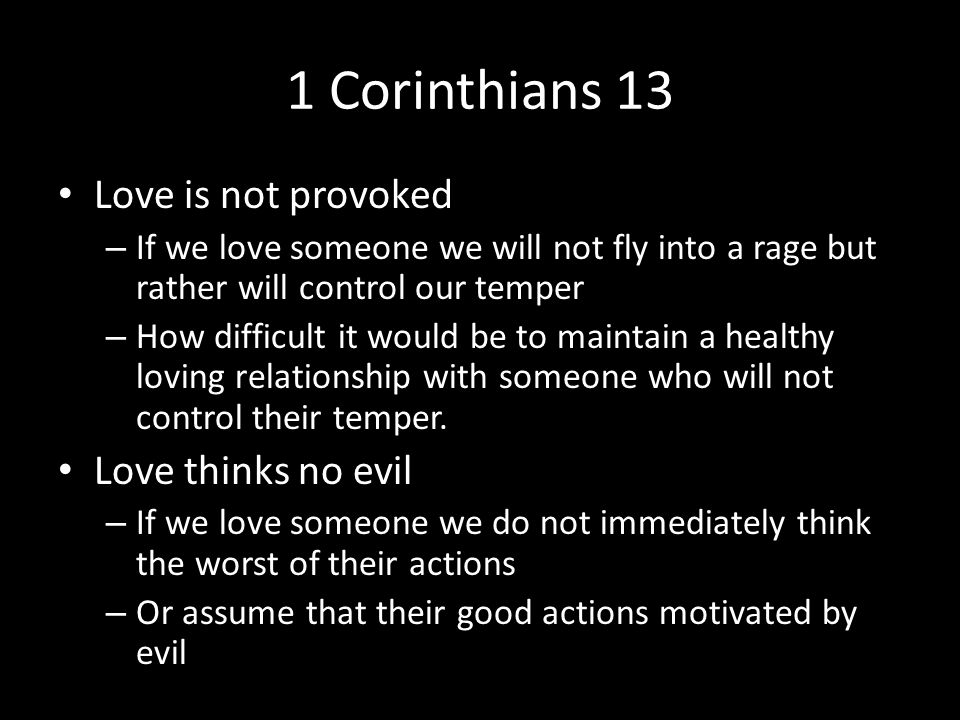 1 Corinthians 13 Love is not provoked – If we love someone we will not fly into a rage but rather will control our temper – How difficult it would be to maintain a healthy loving relationship with someone who will not control their temper.