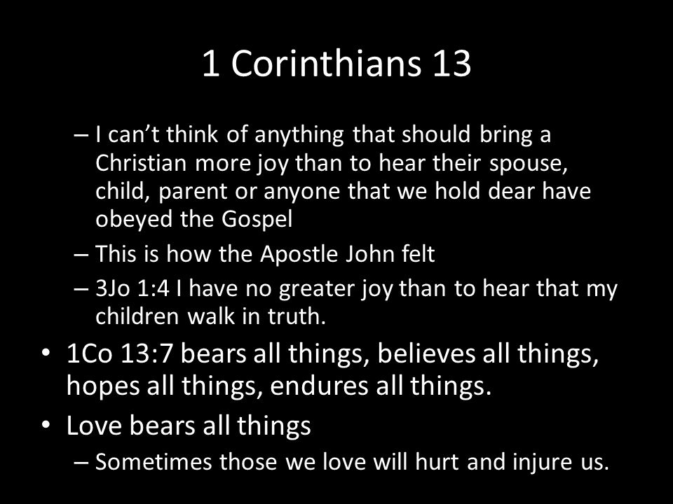 1 Corinthians 13 – I can't think of anything that should bring a Christian more joy than to hear their spouse, child, parent or anyone that we hold dear have obeyed the Gospel – This is how the Apostle John felt – 3Jo 1:4 I have no greater joy than to hear that my children walk in truth.
