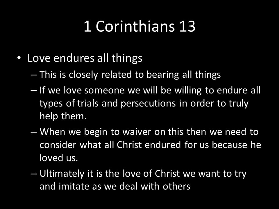 1 Corinthians 13 Love endures all things – This is closely related to bearing all things – If we love someone we will be willing to endure all types of trials and persecutions in order to truly help them.