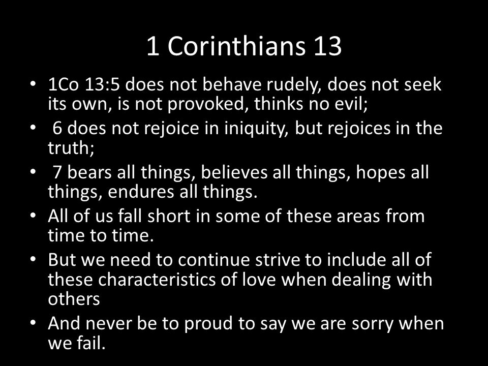 1 Corinthians 13 1Co 13:5 does not behave rudely, does not seek its own, is not provoked, thinks no evil; 6 does not rejoice in iniquity, but rejoices