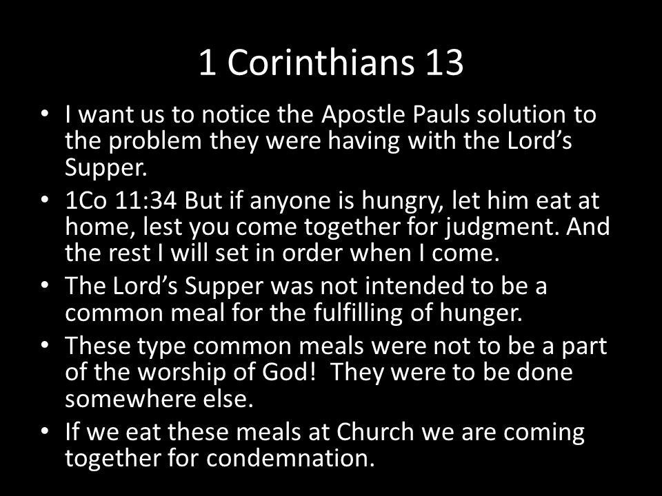 1 Corinthians 13 I want us to notice the Apostle Pauls solution to the problem they were having with the Lord's Supper.