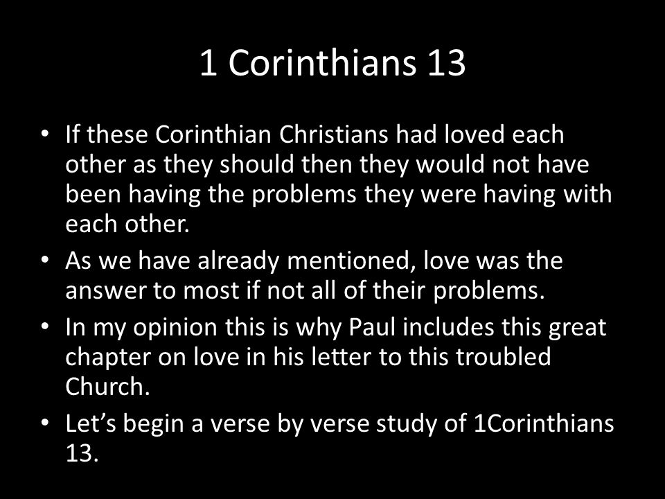 1 Corinthians 13 If these Corinthian Christians had loved each other as they should then they would not have been having the problems they were having with each other.