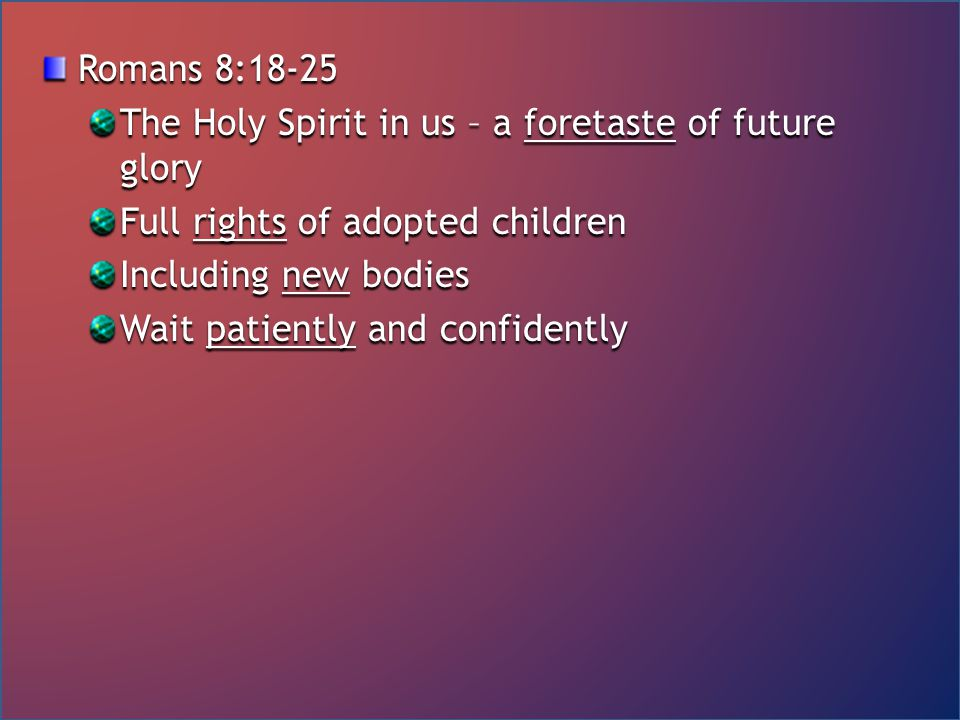 Romans 8:18-25 The Holy Spirit in us – a foretaste of future glory Full rights of adopted children Including new bodies Wait patiently and confidently